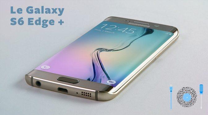 Le Galaxy S6 Edge+ : + beau, + grand + puissant !