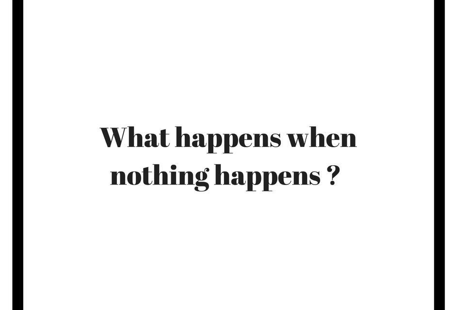 What happen when nothing happens?